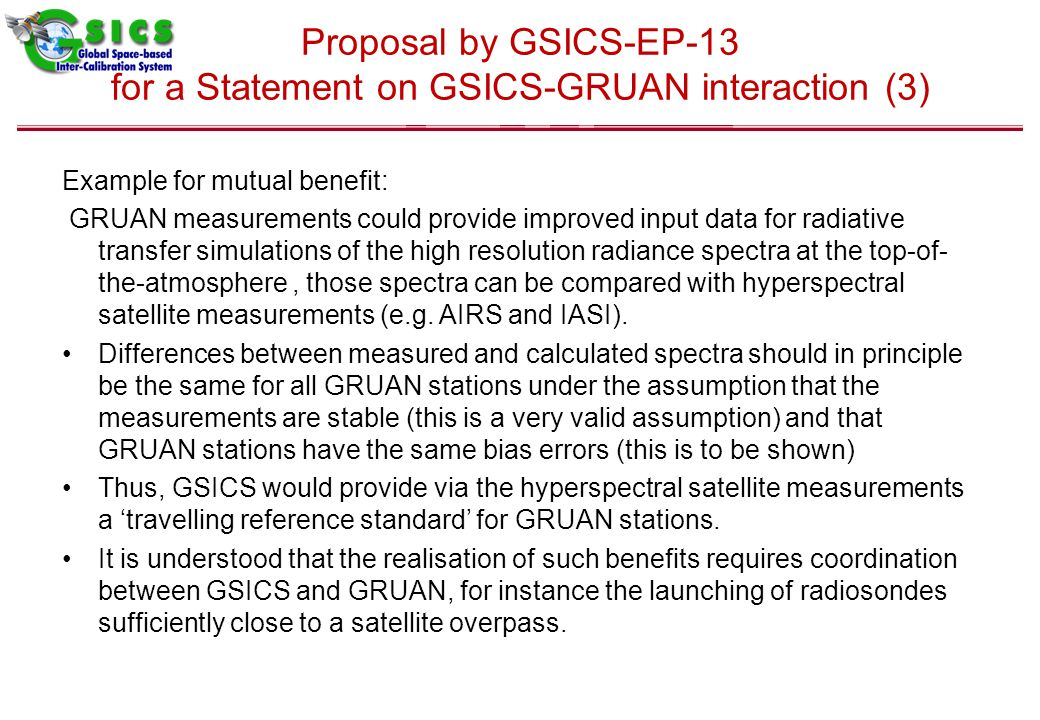 Proposal by GSICS-EP-13 for a Statement on GSICS-GRUAN interaction (3) Example for mutual benefit: GRUAN measurements could provide improved input data for radiative transfer simulations of the high resolution radiance spectra at the top-of- the-atmosphere, those spectra can be compared with hyperspectral satellite measurements (e.g.
