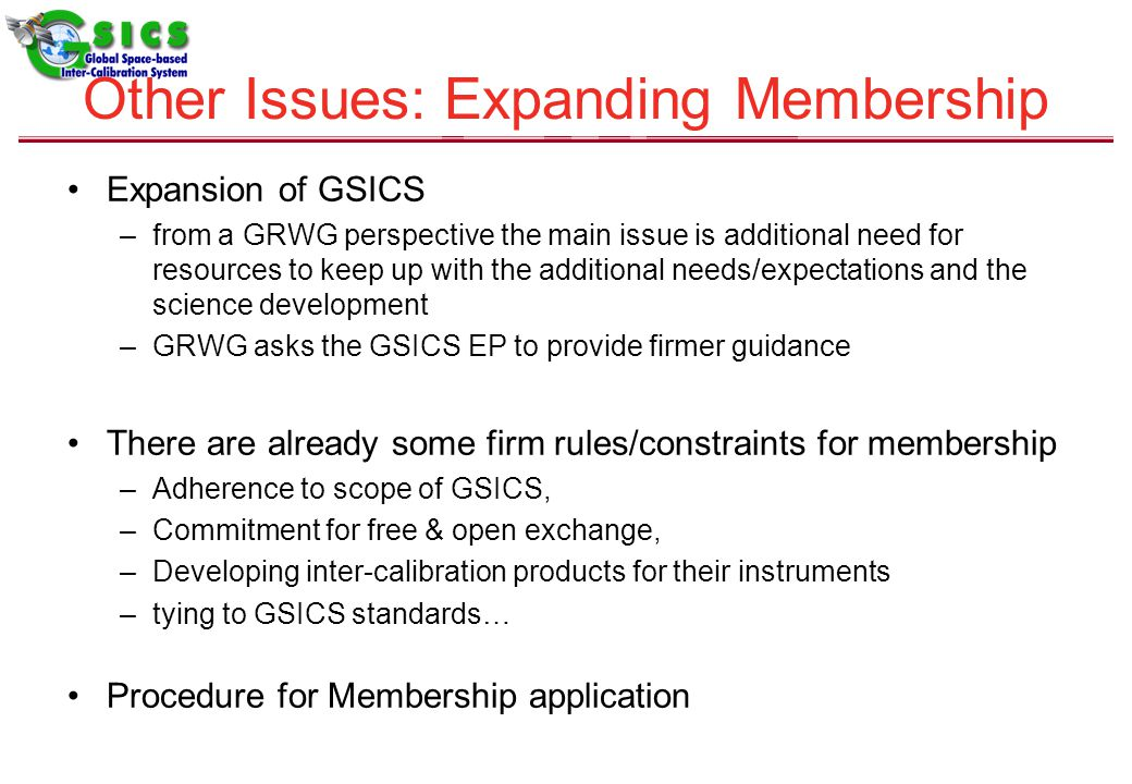 Expansion of GSICS –from a GRWG perspective the main issue is additional need for resources to keep up with the additional needs/expectations and the science development –GRWG asks the GSICS EP to provide firmer guidance There are already some firm rules/constraints for membership –Adherence to scope of GSICS, –Commitment for free & open exchange, –Developing inter-calibration products for their instruments –tying to GSICS standards… Procedure for Membership application Other Issues: Expanding Membership