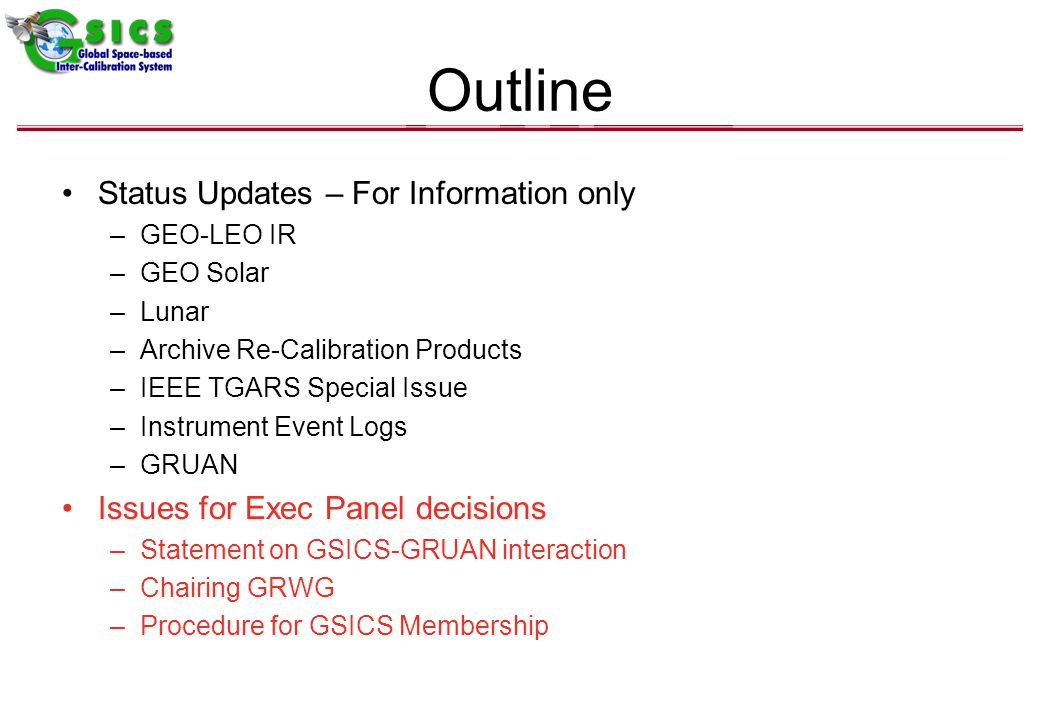 Outline Status Updates – For Information only –GEO-LEO IR –GEO Solar –Lunar –Archive Re-Calibration Products –IEEE TGARS Special Issue –Instrument Event Logs –GRUAN Issues for Exec Panel decisions –Statement on GSICS-GRUAN interaction –Chairing GRWG –Procedure for GSICS Membership