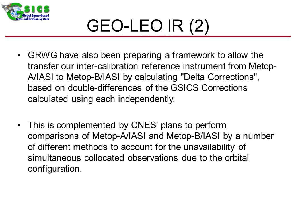 GEO-LEO IR (2) GRWG have also been preparing a framework to allow the transfer our inter-calibration reference instrument from Metop- A/IASI to Metop-B/IASI by calculating Delta Corrections , based on double-differences of the GSICS Corrections calculated using each independently.