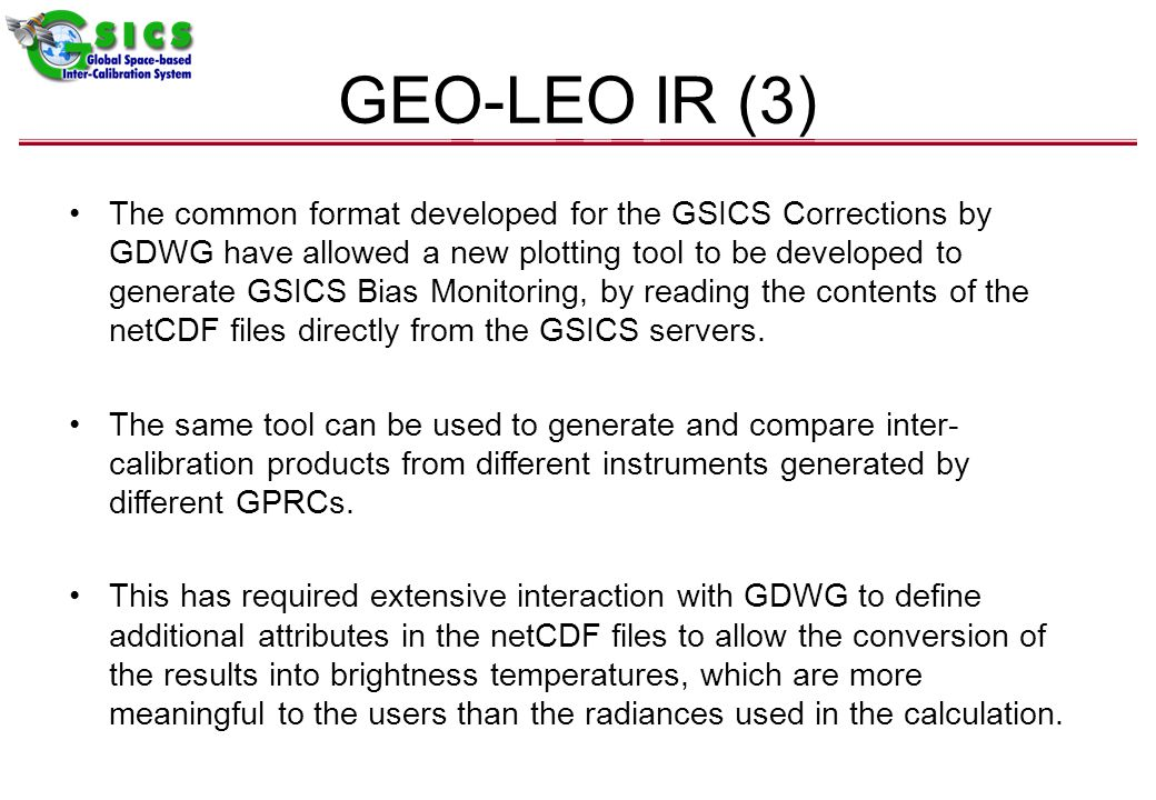 GEO-LEO IR (3) The common format developed for the GSICS Corrections by GDWG have allowed a new plotting tool to be developed to generate GSICS Bias Monitoring, by reading the contents of the netCDF files directly from the GSICS servers.