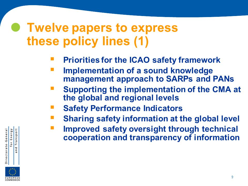 9 Twelve papers to express these policy lines (1)  Priorities for the ICAO safety framework  Implementation of a sound knowledge management approach to SARPs and PANs  Supporting the implementation of the CMA at the global and regional levels  Safety Performance Indicators  Sharing safety information at the global level  Improved safety oversight through technical cooperation and transparency of information