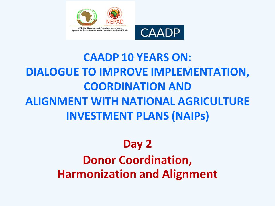 CAADP 10 YEARS ON: DIALOGUE TO IMPROVE IMPLEMENTATION, COORDINATION AND ALIGNMENT WITH NATIONAL AGRICULTURE INVESTMENT PLANS (NAIPs) Day 2 Donor Coordination, Harmonization and Alignment