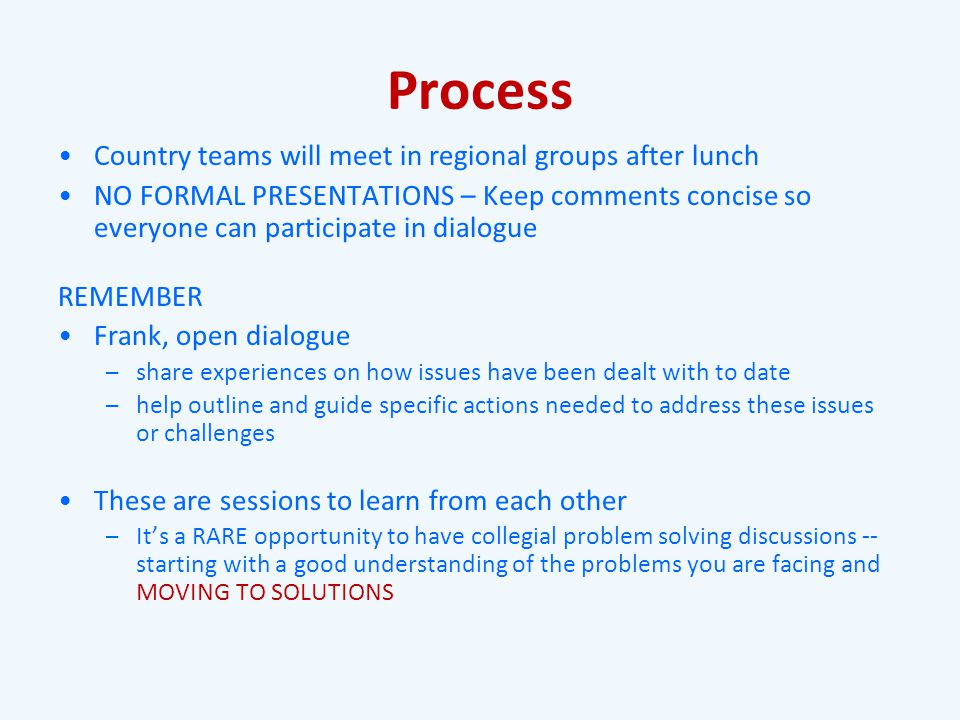 Process Country teams will meet in regional groups after lunch NO FORMAL PRESENTATIONS – Keep comments concise so everyone can participate in dialogue REMEMBER Frank, open dialogue – share experiences on how issues have been dealt with to date – help outline and guide specific actions needed to address these issues or challenges These are sessions to learn from each other – It's a RARE opportunity to have collegial problem solving discussions -- starting with a good understanding of the problems you are facing and MOVING TO SOLUTIONS