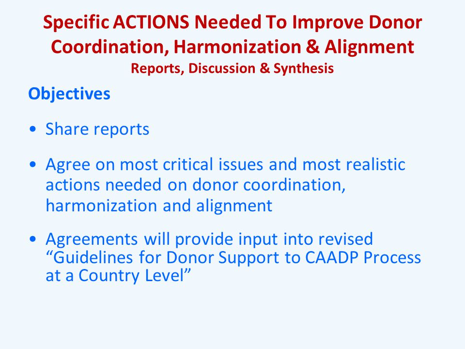 Specific ACTIONS Needed To Improve Donor Coordination, Harmonization & Alignment Reports, Discussion & Synthesis Objectives Share reports Agree on most critical issues and most realistic actions needed on donor coordination, harmonization and alignment Agreements will provide input into revised Guidelines for Donor Support to CAADP Process at a Country Level