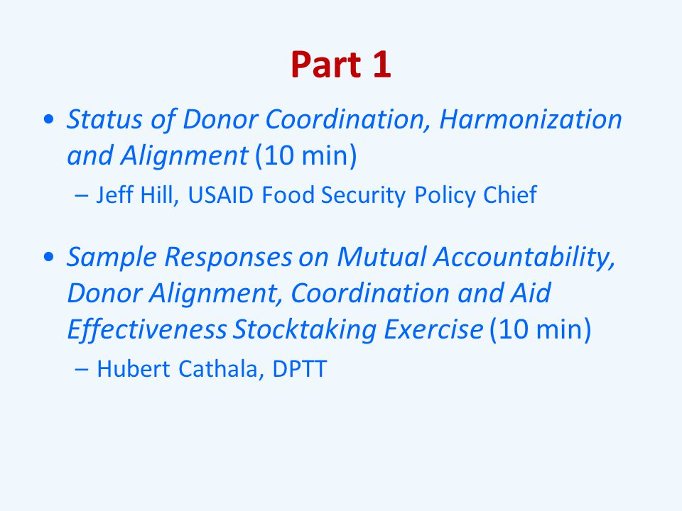 Part 1 Status of Donor Coordination, Harmonization and Alignment (10 min) –Jeff Hill, USAID Food Security Policy Chief Sample Responses on Mutual Accountability, Donor Alignment, Coordination and Aid Effectiveness Stocktaking Exercise (10 min) –Hubert Cathala, DPTT