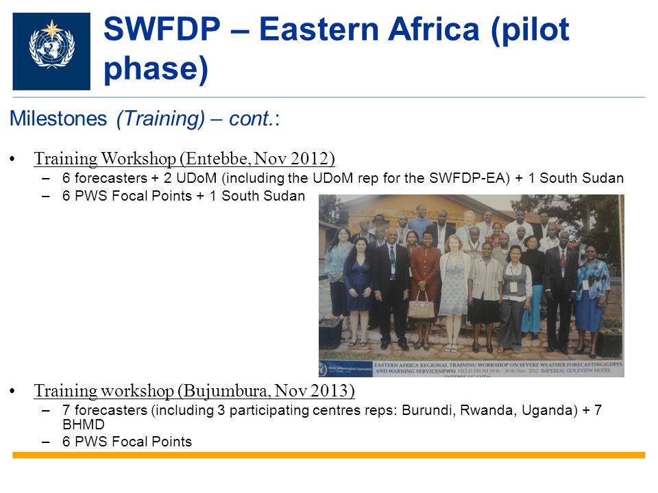 SWFDP – Eastern Africa (pilot phase) Milestones (Training) – cont.: Training Workshop (Entebbe, Nov 2012) –6 forecasters + 2 UDoM (including the UDoM rep for the SWFDP-EA) + 1 South Sudan –6 PWS Focal Points + 1 South Sudan Training workshop (Bujumbura, Nov 2013) –7 forecasters (including 3 participating centres reps: Burundi, Rwanda, Uganda) + 7 BHMD –6 PWS Focal Points
