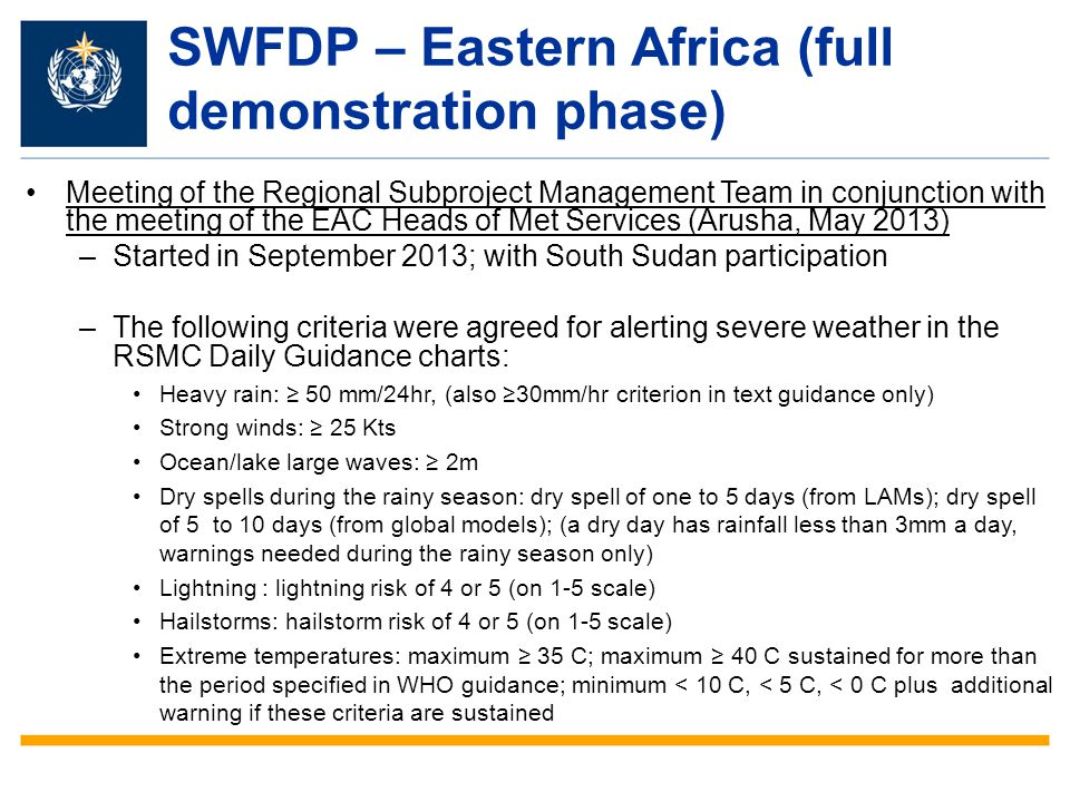 SWFDP – Eastern Africa (full demonstration phase) Meeting of the Regional Subproject Management Team in conjunction with the meeting of the EAC Heads of Met Services (Arusha, May 2013) –Started in September 2013; with South Sudan participation –The following criteria were agreed for alerting severe weather in the RSMC Daily Guidance charts: Heavy rain: ≥ 50 mm/24hr, (also ≥30mm/hr criterion in text guidance only) Strong winds: ≥ 25 Kts Ocean/lake large waves: ≥ 2m Dry spells during the rainy season: dry spell of one to 5 days (from LAMs); dry spell of 5 to 10 days (from global models); (a dry day has rainfall less than 3mm a day, warnings needed during the rainy season only) Lightning : lightning risk of 4 or 5 (on 1-5 scale) Hailstorms: hailstorm risk of 4 or 5 (on 1-5 scale) Extreme temperatures: maximum ≥ 35 C; maximum ≥ 40 C sustained for more than the period specified in WHO guidance; minimum < 10 C, < 5 C, < 0 C plus additional warning if these criteria are sustained