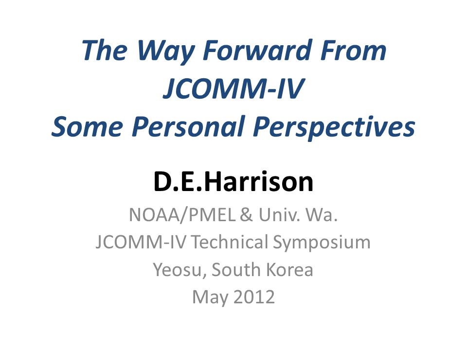 The Way Forward From JCOMM-IV Some Personal Perspectives D.E.Harrison NOAA/PMEL & Univ.