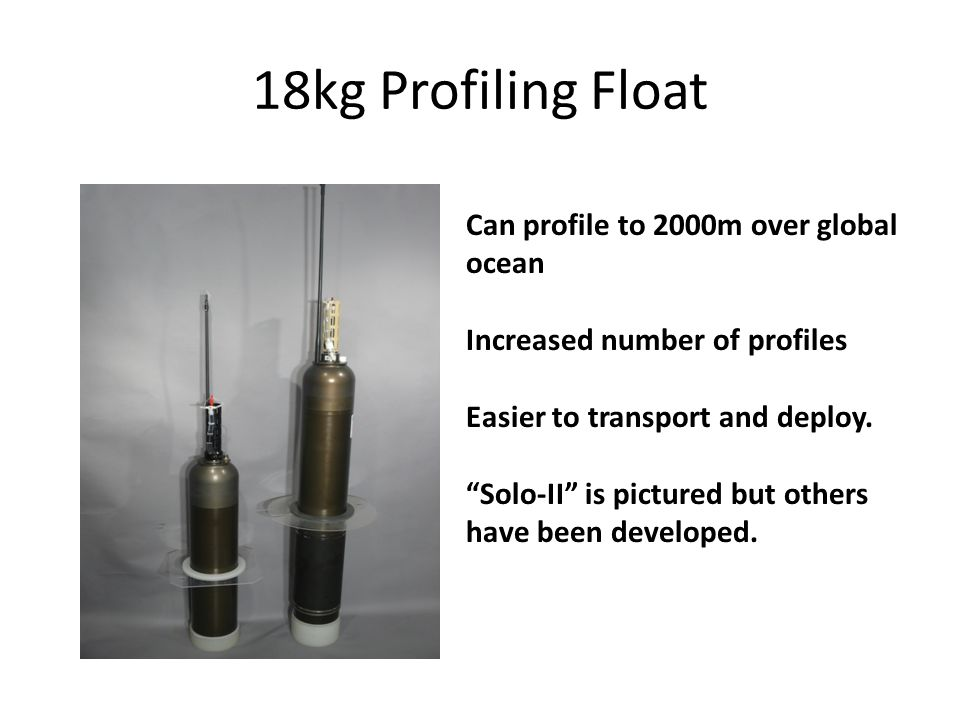 18kg Profiling Float Can profile to 2000m over global ocean Increased number of profiles Easier to transport and deploy.