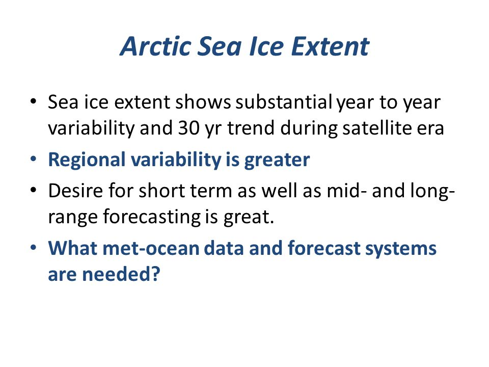 Arctic Sea Ice Extent Sea ice extent shows substantial year to year variability and 30 yr trend during satellite era Regional variability is greater Desire for short term as well as mid- and long- range forecasting is great.