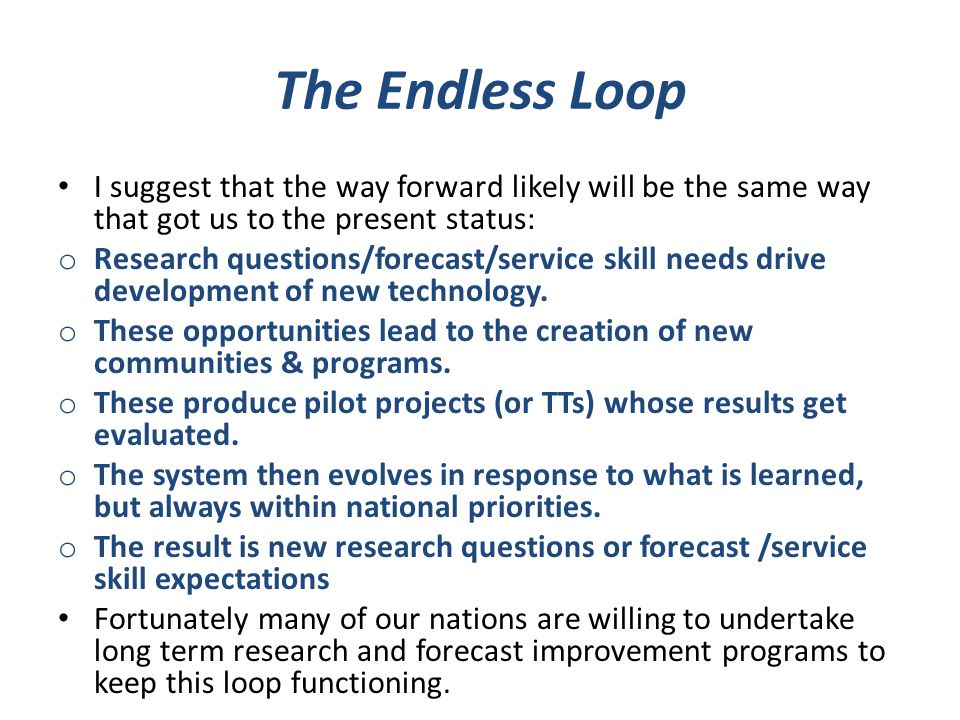 The Endless Loop I suggest that the way forward likely will be the same way that got us to the present status: o Research questions/forecast/service skill needs drive development of new technology.