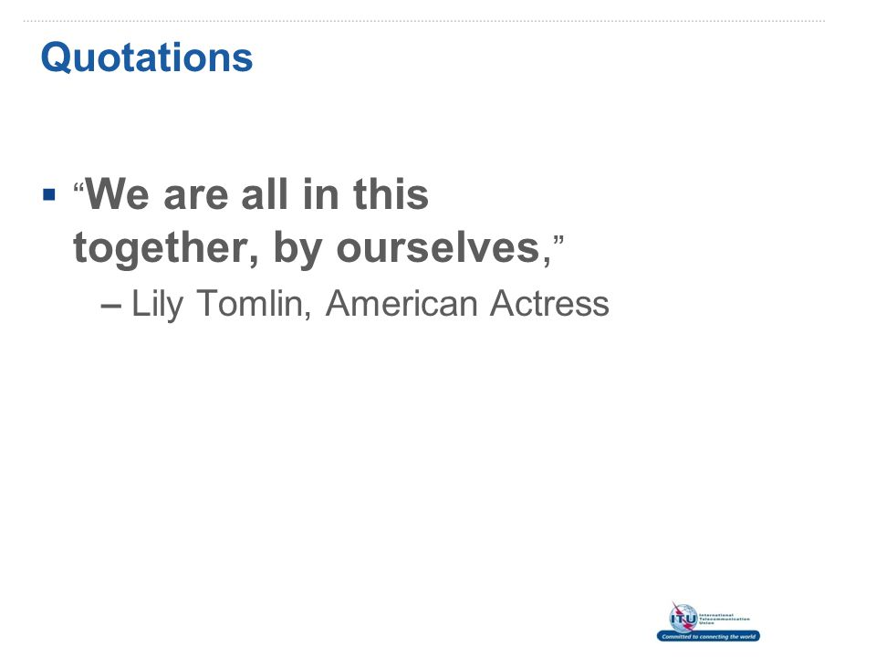 Quotations  We are all in this together, by ourselves, – Lily Tomlin, American Actress