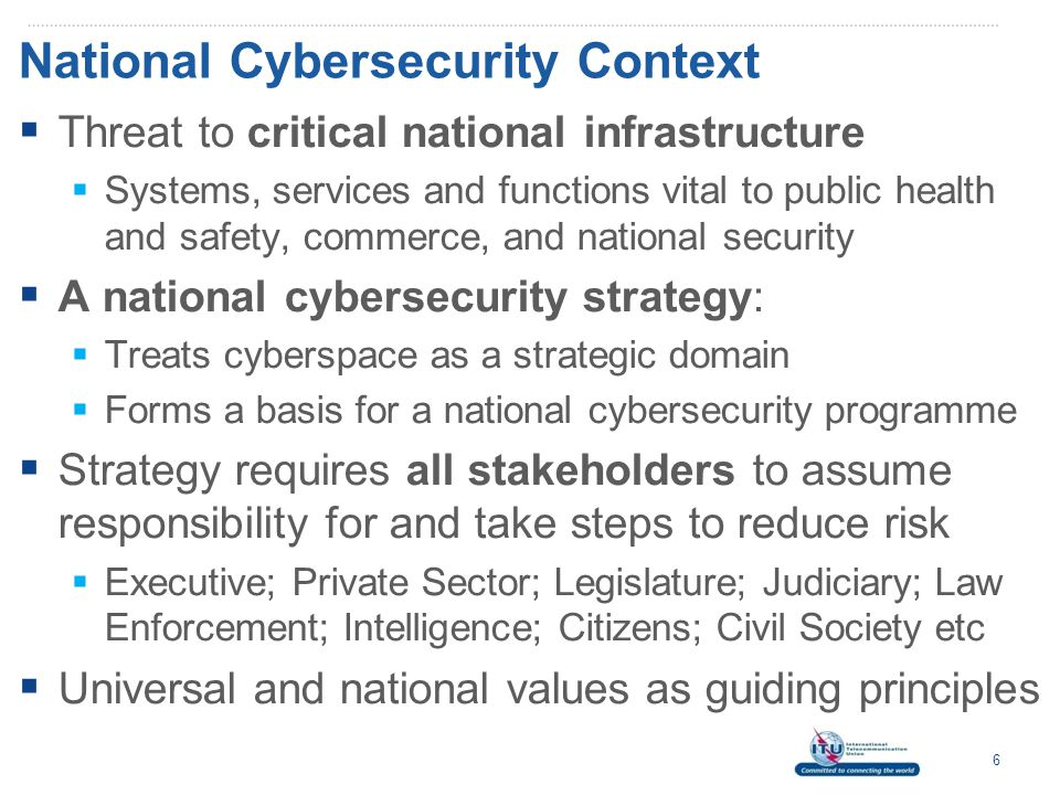 National Cybersecurity Context  Threat to critical national infrastructure  Systems, services and functions vital to public health and safety, commerce, and national security  A national cybersecurity strategy:  Treats cyberspace as a strategic domain  Forms a basis for a national cybersecurity programme  Strategy requires all stakeholders to assume responsibility for and take steps to reduce risk  Executive; Private Sector; Legislature; Judiciary; Law Enforcement; Intelligence; Citizens; Civil Society etc  Universal and national values as guiding principles 6