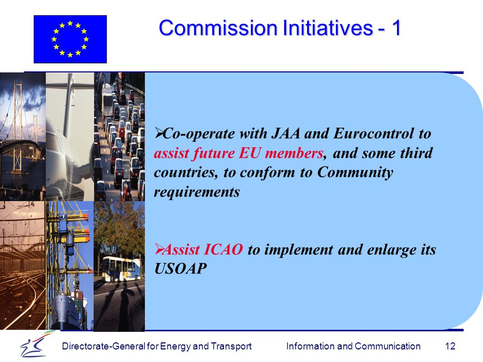 Directorate-General for Energy and Transport Information and Communication Commission Initiatives   Co-operate with JAA and Eurocontrol to assist future EU members, and some third countries, to conform to Community requirements   Assist ICAO to implement and enlarge its USOAP
