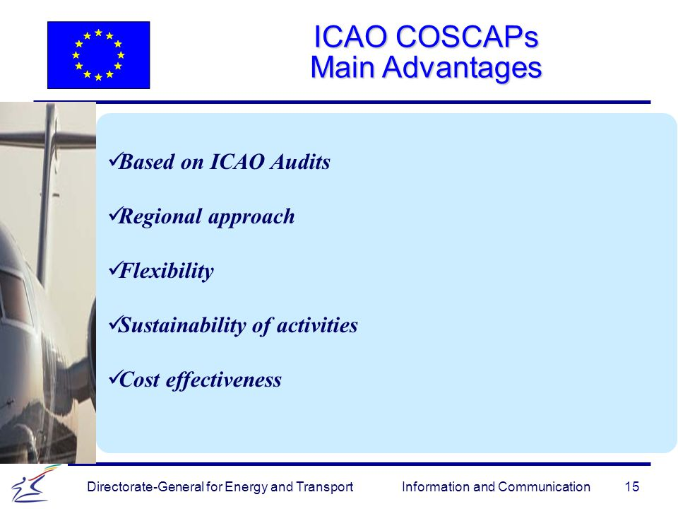 15 Directorate-General for Energy and Transport Information and Communication ICAO COSCAPs Main Advantages Based on ICAO Audits Regional approach Flexibility Sustainability of activities Cost effectiveness
