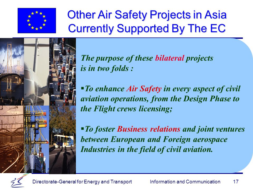 Directorate-General for Energy and Transport Information and Communication Other Air Safety Projects in Asia Currently Supported By The EC 17 The purpose of these bilateral projects is in two folds :   To enhance Air Safety in every aspect of civil aviation operations, from the Design Phase to the Flight crews licensing;   To foster Business relations and joint ventures between European and Foreign aerospace Industries in the field of civil aviation.