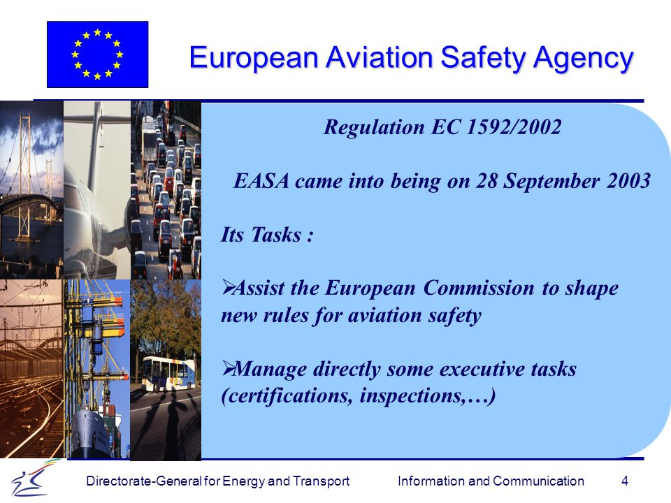 4 Directorate-General for Energy and Transport Information and Communication European Aviation Safety Agency Regulation EC 1592/2002 EASA came into being on 28 September 2003 Its Tasks :   Assist the European Commission to shape new rules for aviation safety   Manage directly some executive tasks (certifications, inspections,…)