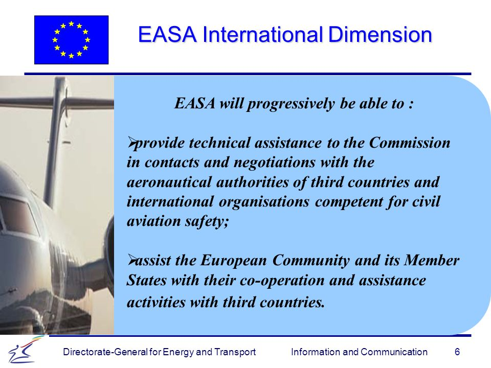 6 Directorate-General for Energy and Transport Information and Communication EASA International Dimension EASA will progressively be able to :   provide technical assistance to the Commission in contacts and negotiations with the aeronautical authorities of third countries and international organisations competent for civil aviation safety;   assist the European Community and its Member States with their co-operation and assistance activities with third countries.
