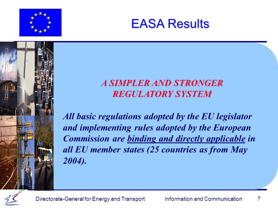 7 Directorate-General for Energy and Transport Information and Communication EASA Results A SIMPLER AND STRONGER REGULATORY SYSTEM All basic regulations adopted by the EU legislator and implementing rules adopted by the European Commission are binding and directly applicable in all EU member states (25 countries as from May 2004).