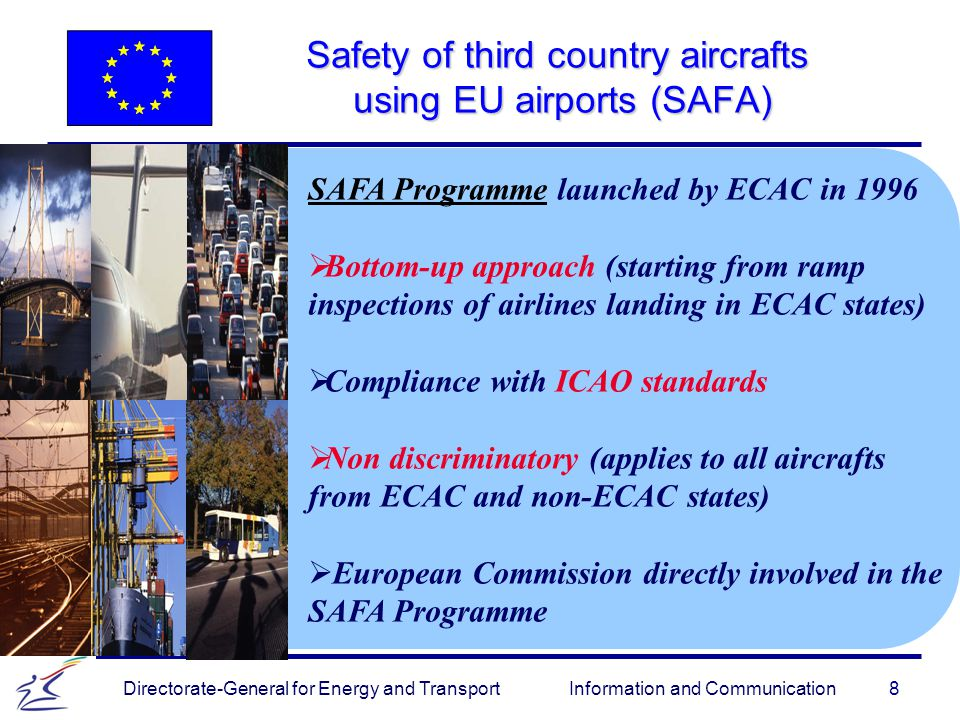 9 Directorate-General for Energy and Transport Information and Communication Safety of third country aircrafts using EU airports (SAFA) The EU Directive – to enter into force in 2006   Provisions made to ensure that third country aircraft, their operation and crew are inspected.