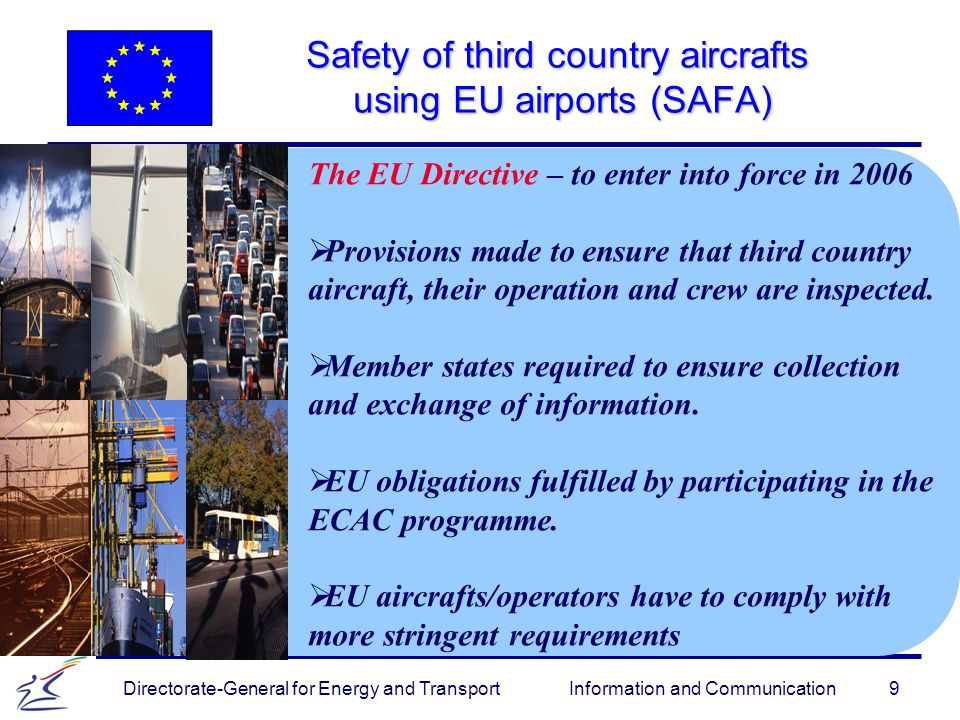 9 Directorate-General for Energy and Transport Information and Communication Safety of third country aircrafts using EU airports (SAFA) The EU Directive – to enter into force in 2006   Provisions made to ensure that third country aircraft, their operation and crew are inspected.