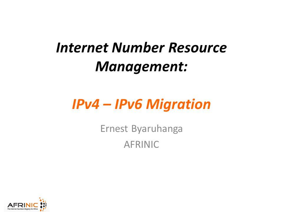 Internet Number Resource Management: IPv4 – IPv6 Migration Ernest Byaruhanga AFRINIC