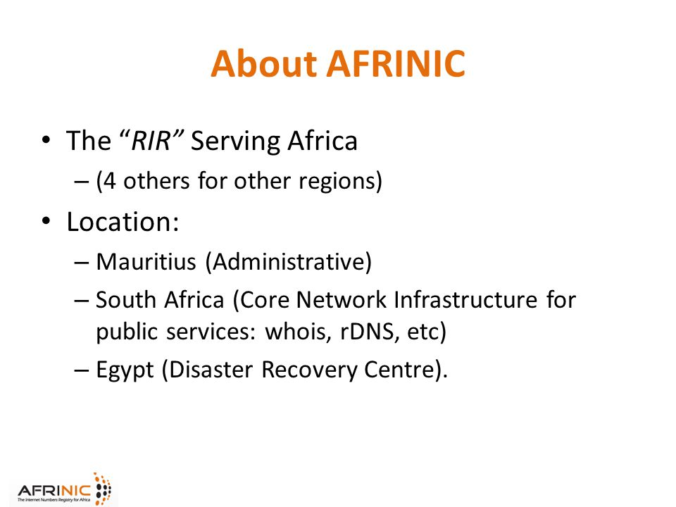 About AFRINIC The RIR Serving Africa – (4 others for other regions) Location: – Mauritius (Administrative) – South Africa (Core Network Infrastructure for public services: whois, rDNS, etc) – Egypt (Disaster Recovery Centre).