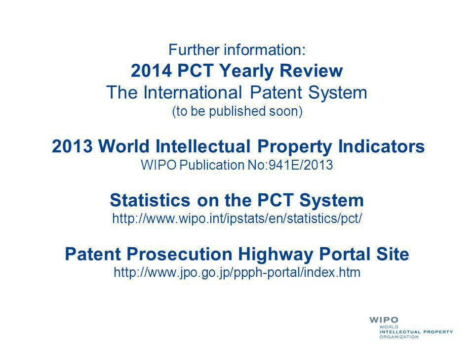 Further information: 2014 PCT Yearly Review The International Patent System (to be published soon) 2013 World Intellectual Property Indicators WIPO Publication No:941E/2013 Statistics on the PCT System http://www.wipo.int/ipstats/en/statistics/pct/ Patent Prosecution Highway Portal Site http://www.jpo.go.jp/ppph-portal/index.htm