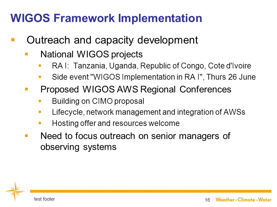  Outreach and capacity development  National WIGOS projects  RA I: Tanzania, Uganda, Republic of Congo, Cote d Ivoire  Side event WIGOS Implementation in RA I , Thurs 26 June  Proposed WIGOS AWS Regional Conferences  Building on CIMO proposal  Lifecycle, network management and integration of AWSs  Hosting offer and resources welcome  Need to focus outreach on senior managers of observing systems test footer 16 WIGOS Framework Implementation