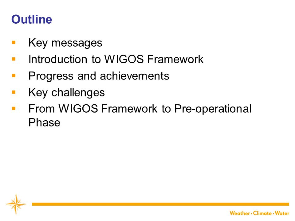 Outline  Key messages  Introduction to WIGOS Framework  Progress and achievements  Key challenges  From WIGOS Framework to Pre-operational Phase