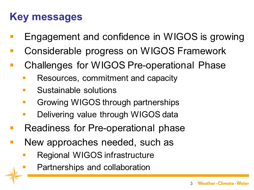 Key messages  Engagement and confidence in WIGOS is growing  Considerable progress on WIGOS Framework  Challenges for WIGOS Pre-operational Phase  Resources, commitment and capacity  Sustainable solutions  Growing WIGOS through partnerships  Delivering value through WIGOS data  Readiness for Pre-operational phase  New approaches needed, such as  Regional WIGOS infrastructure  Partnerships and collaboration 3