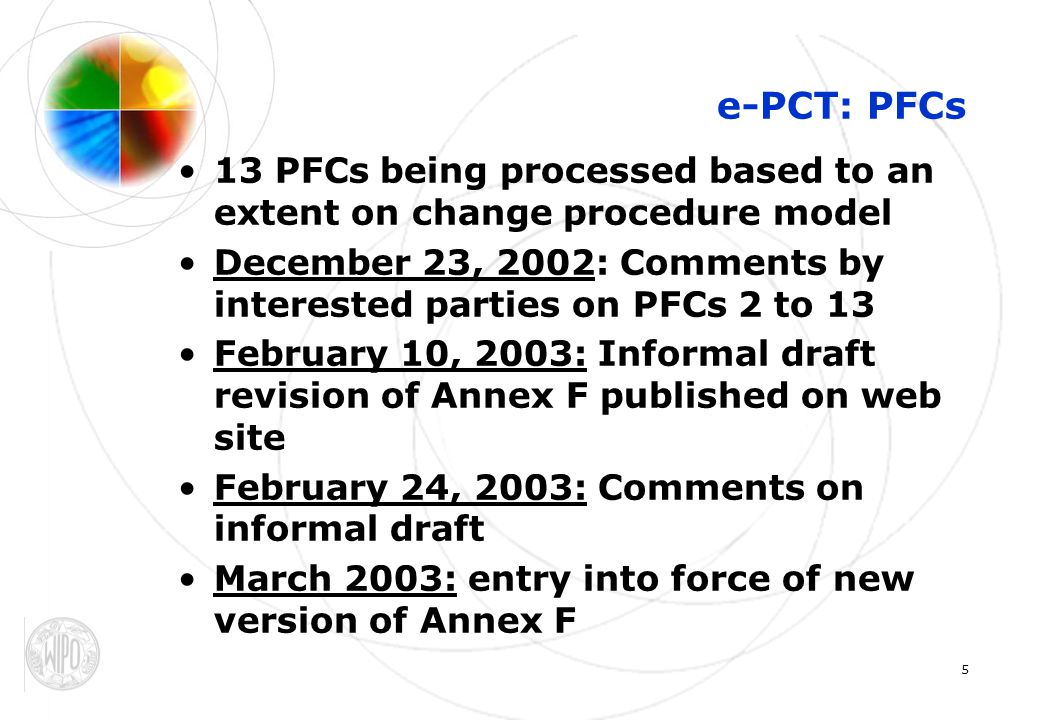 6 e-PCT: summary of PFCs PCT/EF/PFC 02/001PCT/EF/PFC 02/001 [withdrawn] PCT/EF/PFC 02/002PCT/EF/PFC 02/002 IA Documents Packaging (Annex F, section 4) proposal by the Japan Patent Office PCT/EF/PFC 02/003 PCT/EF/PFC 02/003 Transmission (Annex F, section 5) proposal by the Japan Patent Office PCT/EF/PFC 02/004PCT/EF/PFC 02/004 Package Header (Annex F, Appendix I, section 4.1) proposal by the Japan Patent Office PCT/EF/PFC 02/005PCT/EF/PFC 02/005 DTDs for New PCT applications (E-PCT) (Annex F, Appendix I, section 3) proposal by the United States Patent and Trademark Office PCT/EF/PFC 02/006PCT/EF/PFC 02/006 File Naming Convention (Annex F, addition) proposal by the United States Patent and Trademark Office PCT/EF/PFC 02/007PCT/EF/PFC 02/007 Package Header (Annex F, Appendix I, section 4.1) proposal by the United States Patent and Trademark Office PCT/EF/PFC 02/008PCT/EF/PFC 02/008 Filing Requirements; Basic Common Standard (Part 7, Section 703) proposal by the United States Patent and Trademark Office PCT/EF/PFC 02/009PCT/EF/PFC 02/009 Electronic Packaging (Annex F, sections 5 and 7) proposal by the Korean Intellectual Property Office PCT/EF/PFC 02/010PCT/EF/PFC 02/010 Modifications of XML DTDs for the E-PCT Standard (Annex F, Appendix I) proposal by the European Patent Office, the United States Patent and Trademark Office and the Japan Patent Office PCT/EF/PFC 02/011PCT/EF/PFC 02/011 Modifications of XML DTDs for the E-PCT Standard (Annex F, Appendix I) proposal by the International Bureau PCT/EF/PFC 02/012PCT/EF/PFC 02/012 New XML DTDs for the E-PCT Standard (Annex F, Appendix I) proposal by the International Bureau PCT/EF/PFC 02/013PCT/EF/PFC 02/013 Paragraph Numbering (Annex F, section 3.1.1.1.1) proposal by the International Bureau