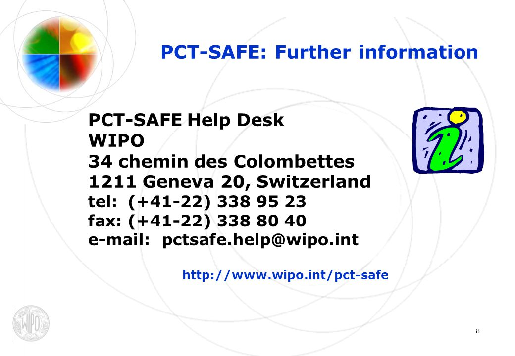8 PCT-SAFE: Further information PCT-SAFE Help Desk WIPO 34 chemin des Colombettes 1211 Geneva 20, Switzerland tel:(+41-22) 338 95 23 fax:(+41-22) 338 80 40 e-mail: pctsafe.help@wipo.int http://www.wipo.int/pct-safe