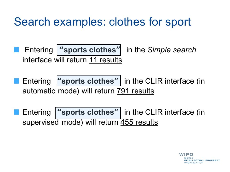 Search examples: clothes for sport Entering sports clothes in the Simple search interface will return 11 results Entering sports clothes in the CLIR interface (in automatic mode) will return 791 results Entering sports clothes in the CLIR interface (in supervised mode) will return 455 results