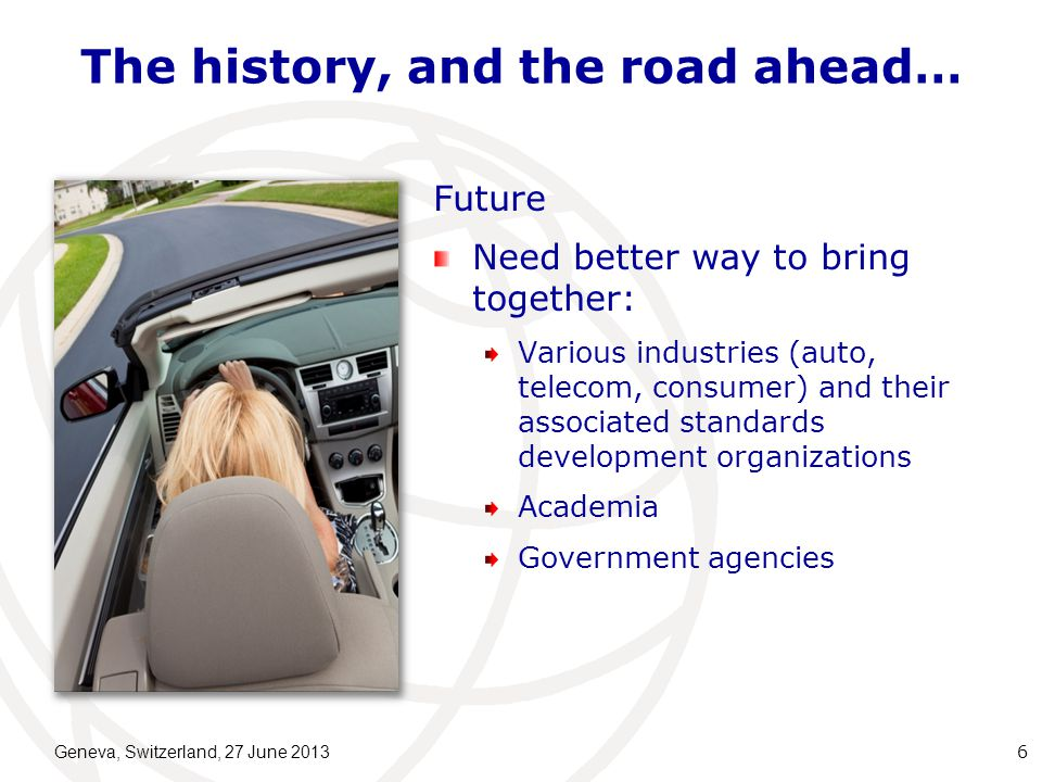 The history, and the road ahead… Future Need better way to bring together: Various industries (auto, telecom, consumer) and their associated standards development organizations Academia Government agencies Geneva, Switzerland, 27 June 2013 6