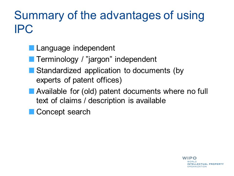 Summary of the advantages of using IPC Language independent Terminology / jargon independent Standardized application to documents (by experts of patent offices) Available for (old) patent documents where no full text of claims / description is available Concept search