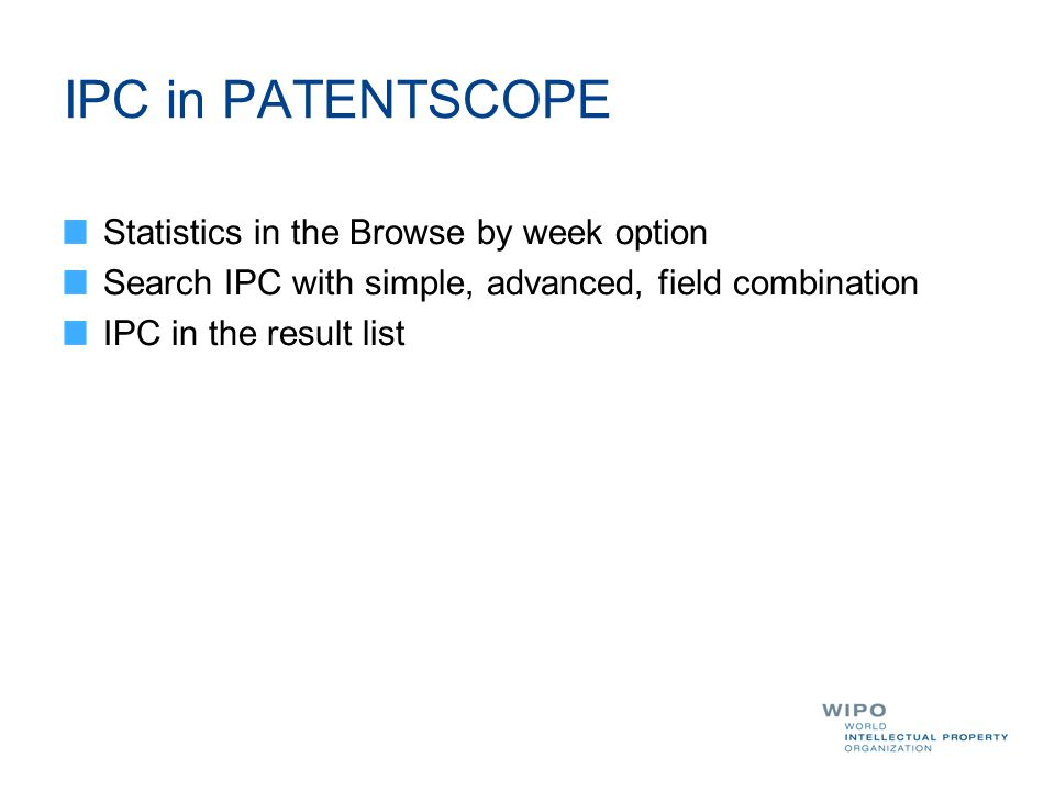 IPC in PATENTSCOPE Statistics in the Browse by week option Search IPC with simple, advanced, field combination IPC in the result list