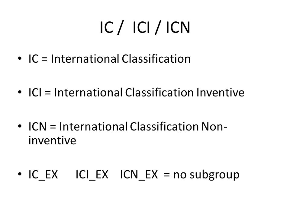 IC / ICI / ICN IC = International Classification ICI = International Classification Inventive ICN = International Classification Non- inventive IC_EX ICI_EX ICN_EX = no subgroup