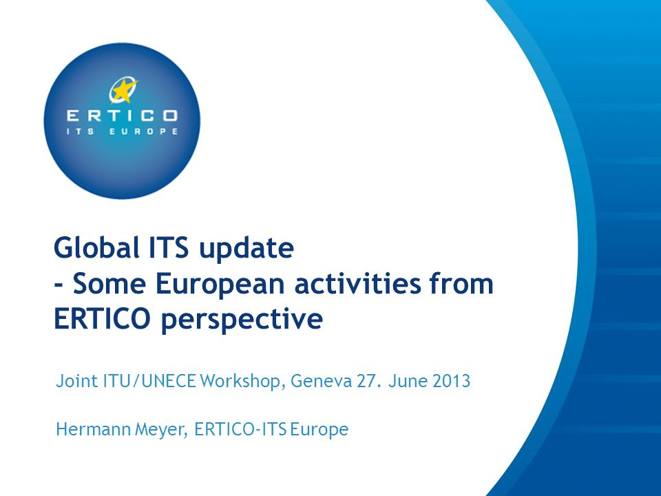 Global ITS update - Some European activities from ERTICO perspective Joint ITU/UNECE Workshop, Geneva 27.
