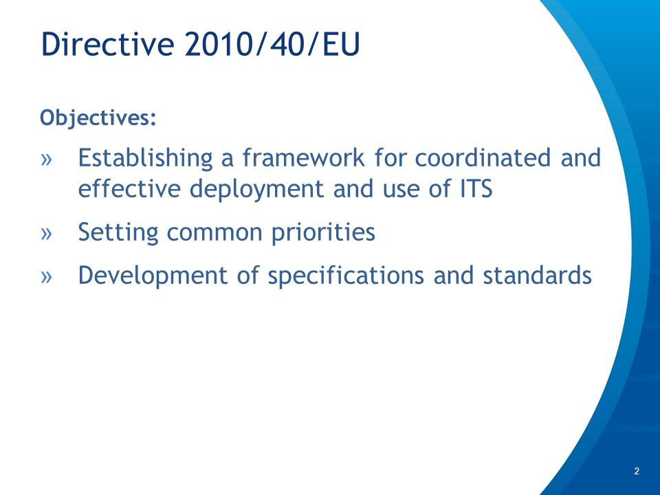 Directive 2010/40/EU | 2 Objectives: » Establishing a framework for coordinated and effective deployment and use of ITS » Setting common priorities » Development of specifications and standards 2