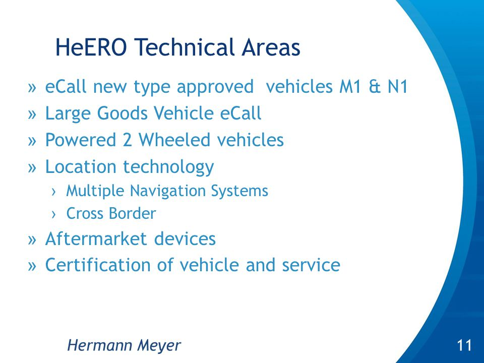HeERO Technical Areas »eCall new type approved vehicles M1 & N1 »Large Goods Vehicle eCall »Powered 2 Wheeled vehicles »Location technology ›Multiple Navigation Systems ›Cross Border »Aftermarket devices »Certification of vehicle and service 7 11Hermann Meyer
