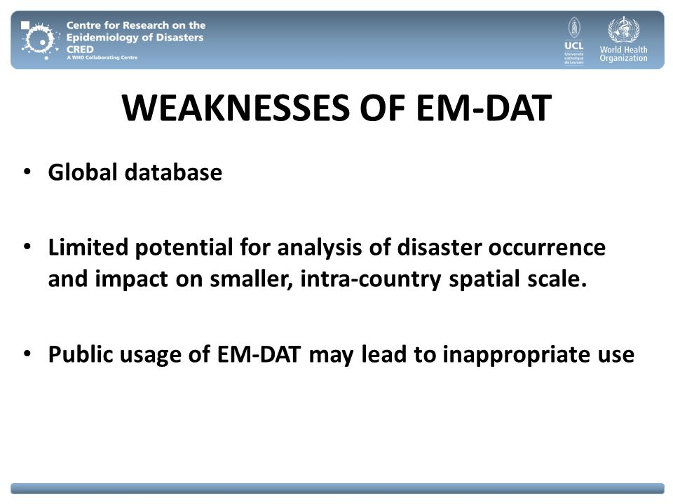 WEAKNESSES OF EM-DAT Global database Limited potential for analysis of disaster occurrence and impact on smaller, intra-country spatial scale. Public