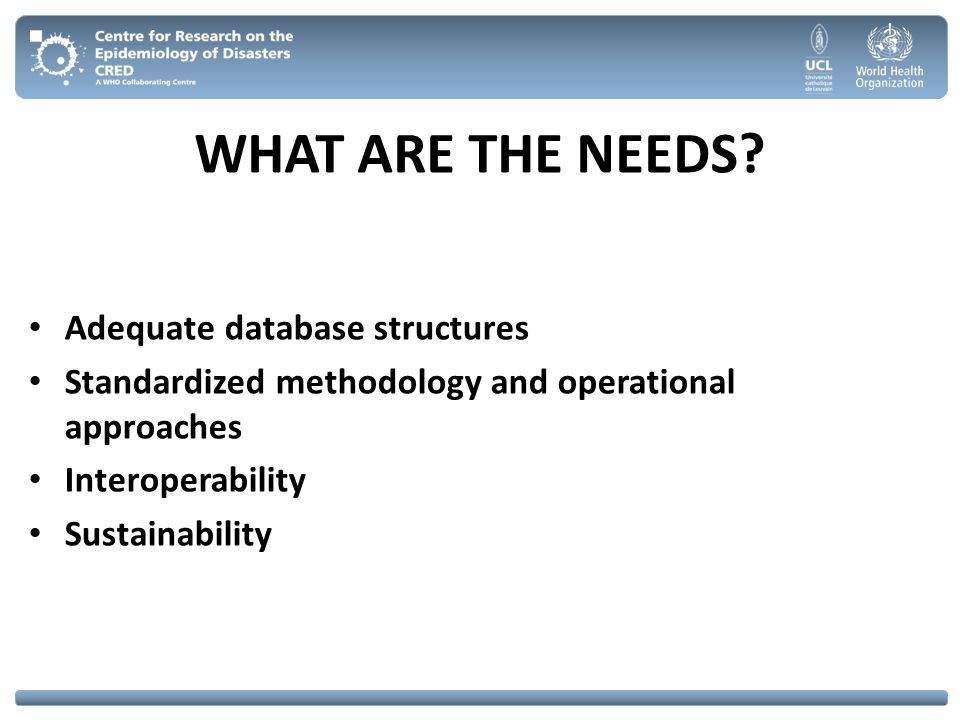 WHAT ARE THE NEEDS? Adequate database structures Standardized methodology and operational approaches Interoperability Sustainability