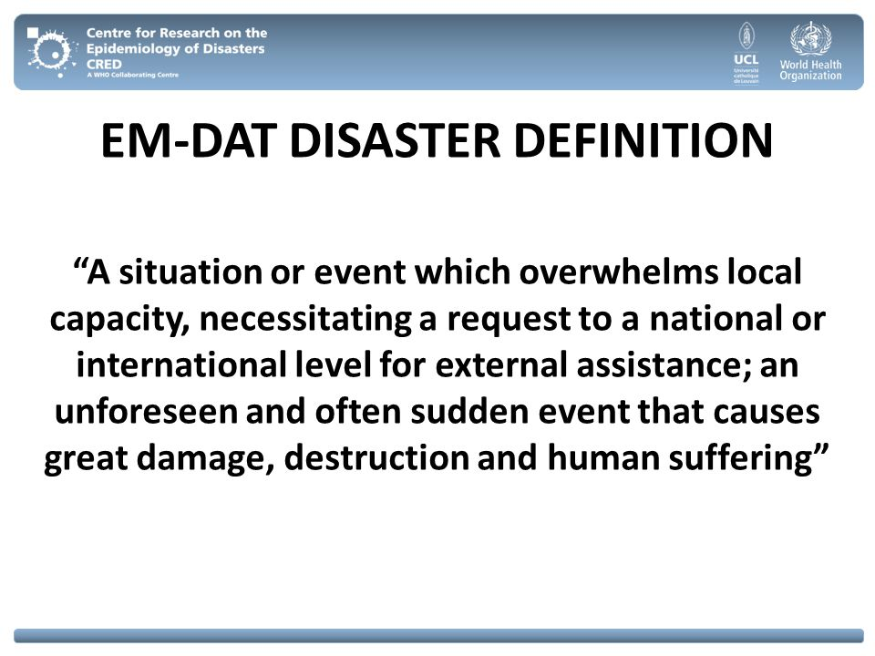 EM-DAT Criteria 10 or more people reported killed and/or 100 or more people reported affected and/or Call for international assistance /state of emergency is declared