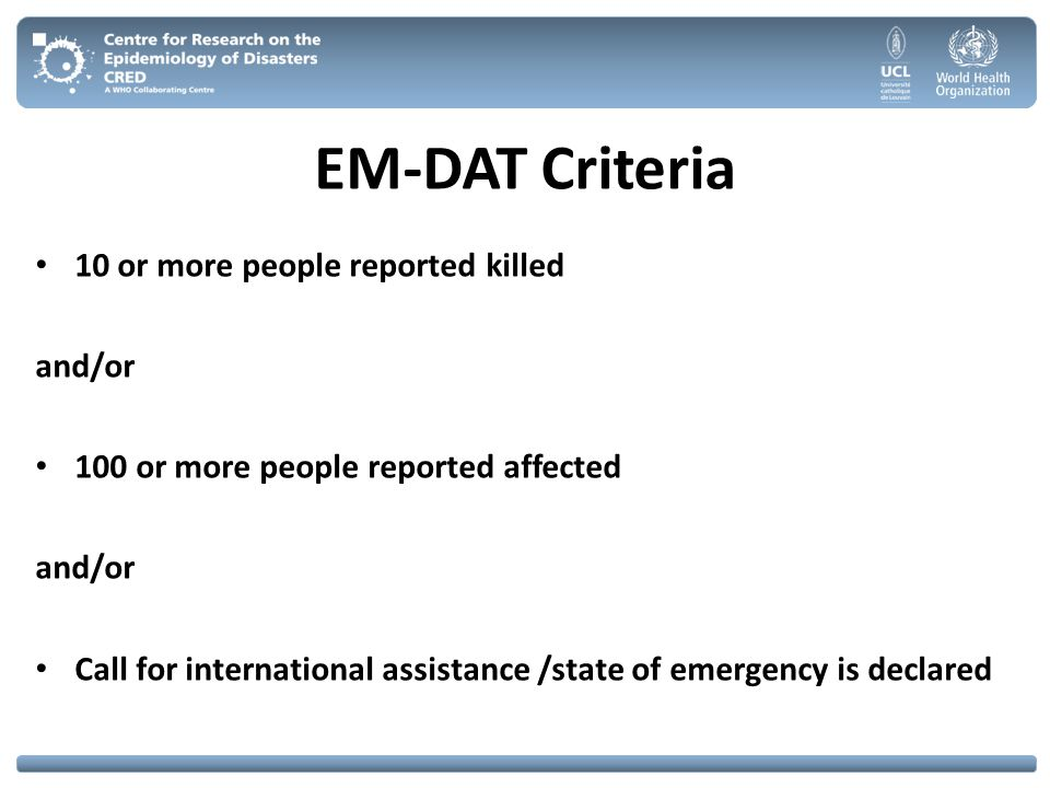 EM-DAT Criteria 10 or more people reported killed and/or 100 or more people reported affected and/or Call for international assistance /state of emerg