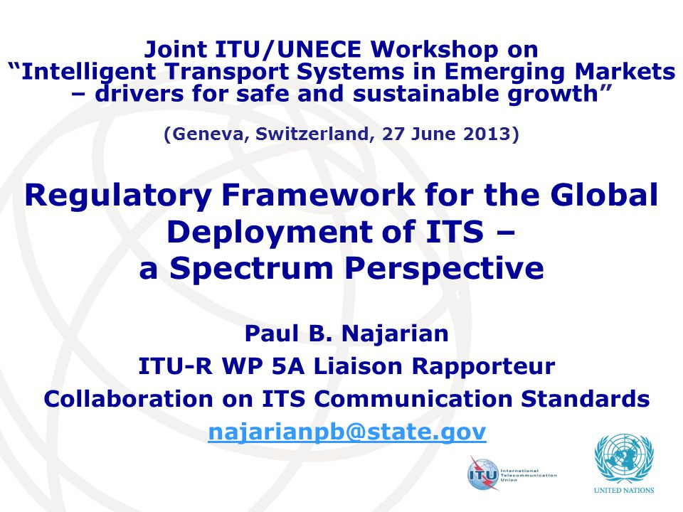 Regulatory Framework for the Global Deployment of ITS – a Spectrum Perspective Paul B. Najarian ITU-R WP 5A Liaison Rapporteur Collaboration on ITS Co