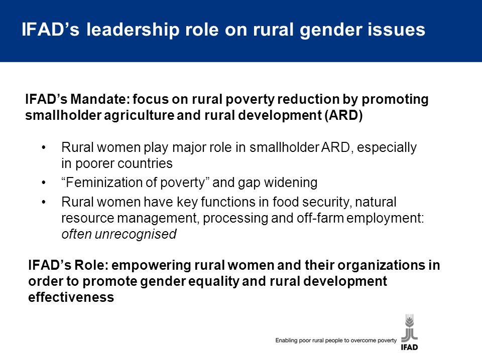 IFAD's leadership role on rural gender issues IFAD's Role: empowering rural women and their organizations in order to promote gender equality and rura