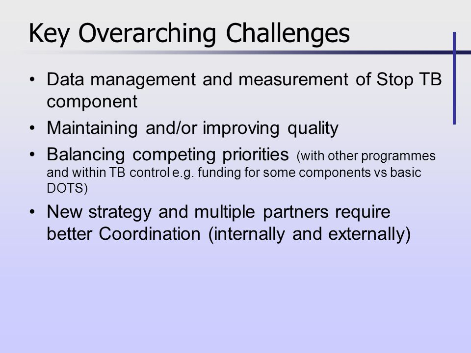 Data management and measurement of Stop TB component Maintaining and/or improving quality Balancing competing priorities (with other programmes and within TB control e.g.