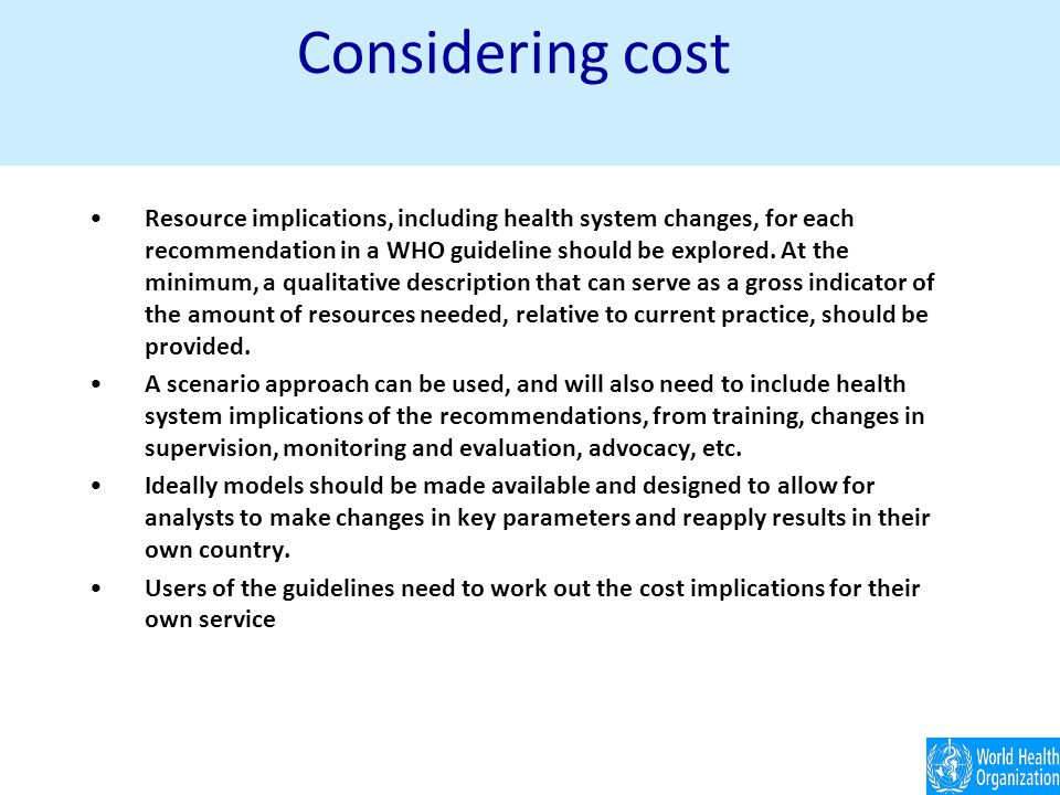 Considering cost Resource implications, including health system changes, for each recommendation in a WHO guideline should be explored.